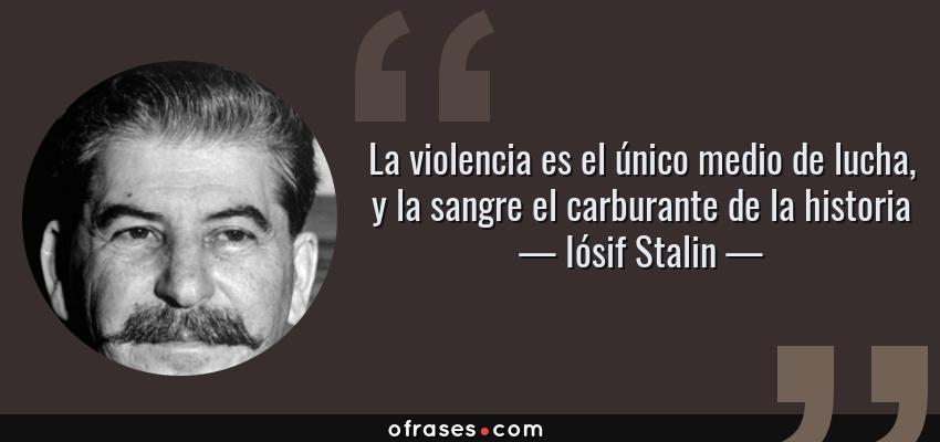 Frases de Iósif Stalin - La violencia es el único medio de lucha, y la sangre el carburante de la historia