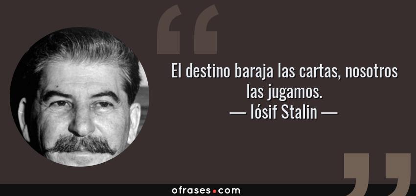 Frases de Iósif Stalin - El destino baraja las cartas, nosotros las jugamos.