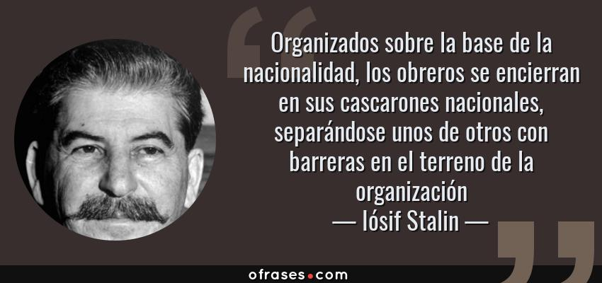 Frases de Iósif Stalin - Organizados sobre la base de la nacionalidad, los obreros se encierran en sus cascarones nacionales, separándose unos de otros con barreras en el terreno de la organización