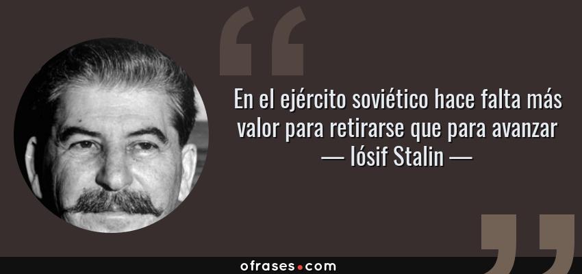 Frases de Iósif Stalin - En el ejército soviético hace falta más valor para retirarse que para avanzar