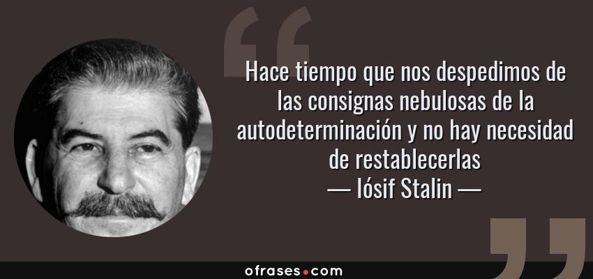 Frases de Iósif Stalin - Hace tiempo que nos despedimos de las consignas nebulosas de la autodeterminación y no hay necesidad de restablecerlas