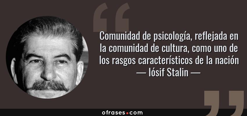 Frases de Iósif Stalin - Comunidad de psicología, reflejada en la comunidad de cultura, como uno de los rasgos característicos de la nación