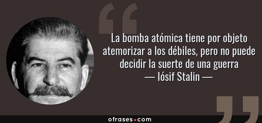 Frases de Iósif Stalin - La bomba atómica tiene por objeto atemorizar a los débiles, pero no puede decidir la suerte de una guerra