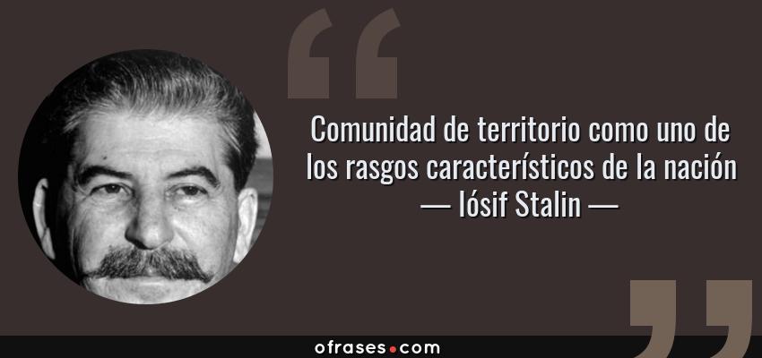 Frases de Iósif Stalin - Comunidad de territorio como uno de los rasgos característicos de la nación
