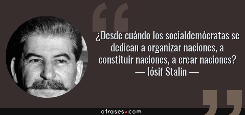 Frases de Iósif Stalin - ¿Desde cuándo los socialdemócratas se dedican a organizar naciones, a constituir naciones, a crear naciones?