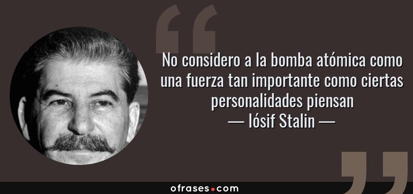 Frases de Iósif Stalin - No considero a la bomba atómica como una fuerza tan importante como ciertas personalidades piensan