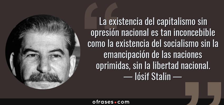 Frases de Iósif Stalin - La existencia del capitalismo sin opresión nacional es tan inconcebible como la existencia del socialismo sin la emancipación de las naciones oprimidas, sin la libertad nacional.