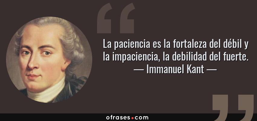 Frases de Immanuel Kant - La paciencia es la fortaleza del débil y la impaciencia, la debilidad del fuerte.