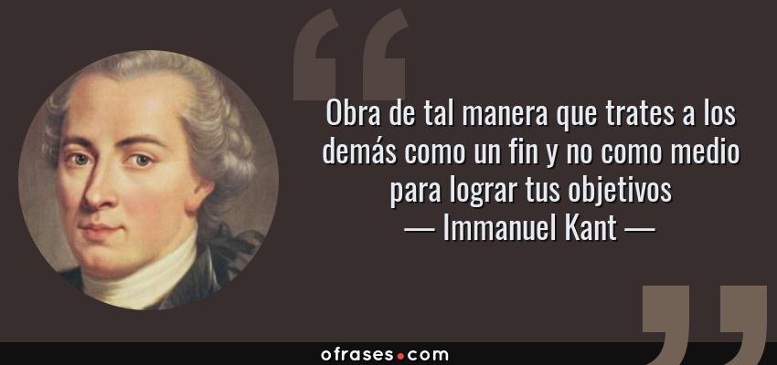 Frases de Immanuel Kant - Obra de tal manera que trates a los demás como un fin y no como medio para lograr tus objetivos