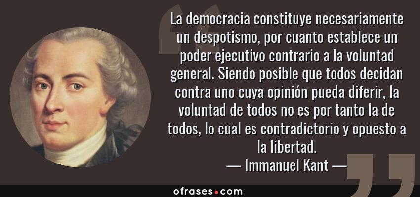 Frases de Immanuel Kant - La democracia constituye necesariamente un despotismo, por cuanto establece un poder ejecutivo contrario a la voluntad general. Siendo posible que todos decidan contra uno cuya opinión pueda diferir, la voluntad de todos no es por tanto la de todos, lo cual es contradictorio y opuesto a la libertad.