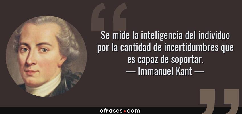 Frases de Immanuel Kant - Se mide la inteligencia del individuo por la cantidad de incertidumbres que es capaz de soportar.