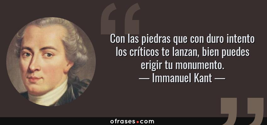 Frases de Immanuel Kant - Con las piedras que con duro intento los críticos te lanzan, bien puedes erigir tu monumento.