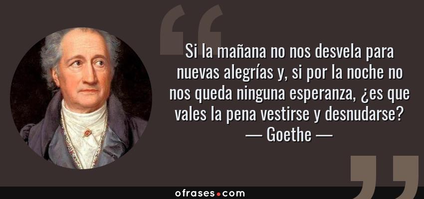Frases de Goethe - Si la mañana no nos desvela para nuevas alegrías y, si por la noche no nos queda ninguna esperanza, ¿es que vales la pena vestirse y desnudarse?