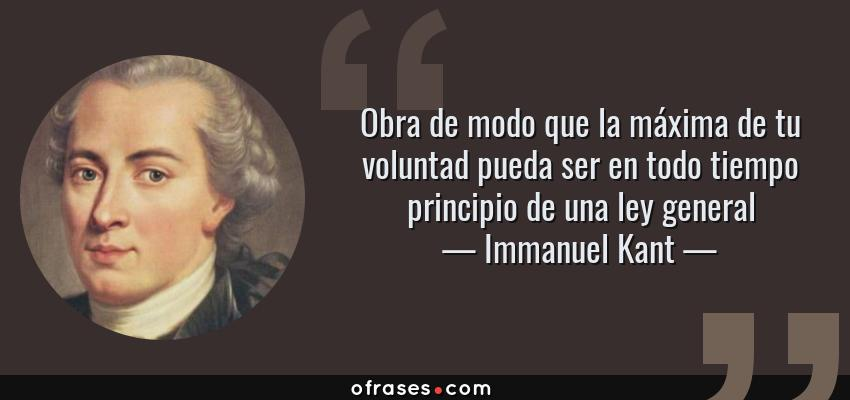 Frases de Immanuel Kant - Obra de modo que la máxima de tu voluntad pueda ser en todo tiempo principio de una ley general