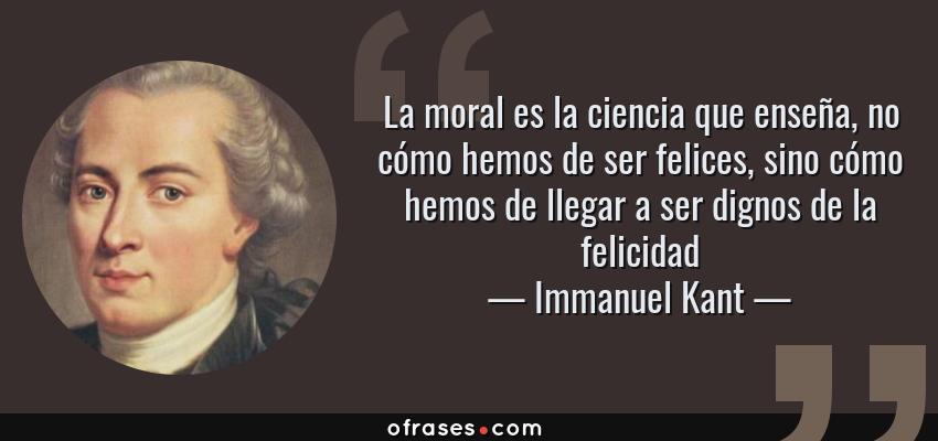 Frases de Immanuel Kant - La moral es la ciencia que enseña, no cómo hemos de ser felices, sino cómo hemos de llegar a ser dignos de la felicidad