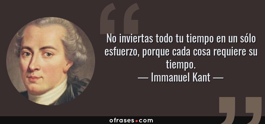 Frases de Immanuel Kant - No inviertas todo tu tiempo en un sólo esfuerzo, porque cada cosa requiere su tiempo.