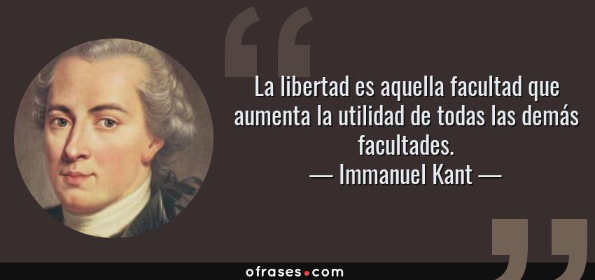 Frases de Immanuel Kant - La libertad es aquella facultad que aumenta la utilidad de todas las demás facultades.