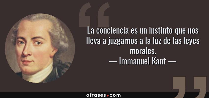 Frases de Immanuel Kant - La conciencia es un instinto que nos lleva a juzgarnos a la luz de las leyes morales.