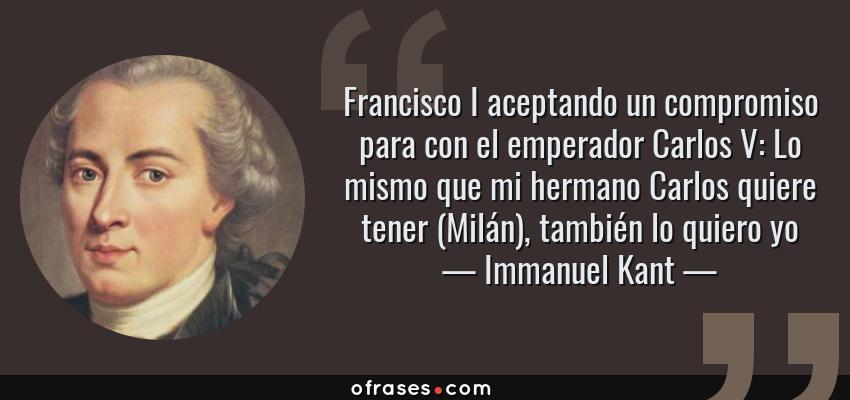 Frases de Immanuel Kant - Francisco I aceptando un compromiso para con el emperador Carlos V: Lo mismo que mi hermano Carlos quiere tener (Milán), también lo quiero yo