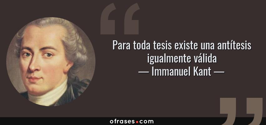 Frases de Immanuel Kant - Para toda tesis existe una antítesis igualmente válida