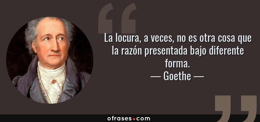 Frases de Goethe - La locura, a veces, no es otra cosa que la razón presentada bajo diferente forma.