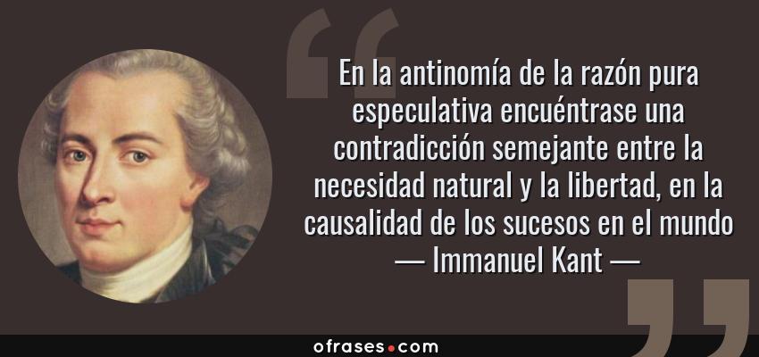 Frases de Immanuel Kant - En la antinomía de la razón pura especulativa encuéntrase una contradicción semejante entre la necesidad natural y la libertad, en la causalidad de los sucesos en el mundo