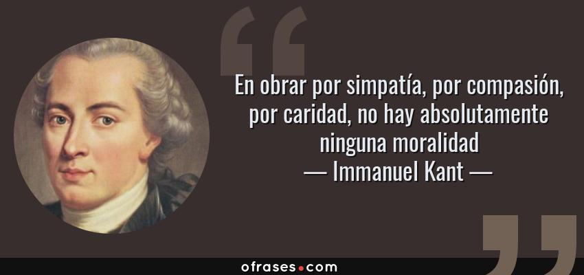 Frases de Immanuel Kant - En obrar por simpatía, por compasión, por caridad, no hay absolutamente ninguna moralidad