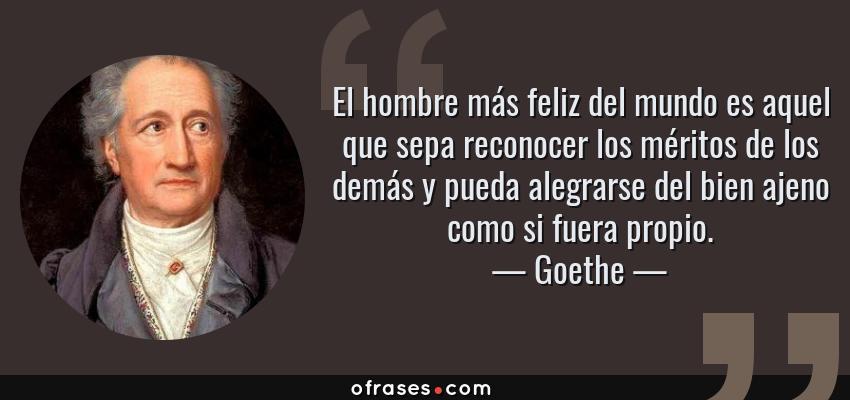 Frases de Goethe - El hombre más feliz del mundo es aquel que sepa reconocer los méritos de los demás y pueda alegrarse del bien ajeno como si fuera propio.