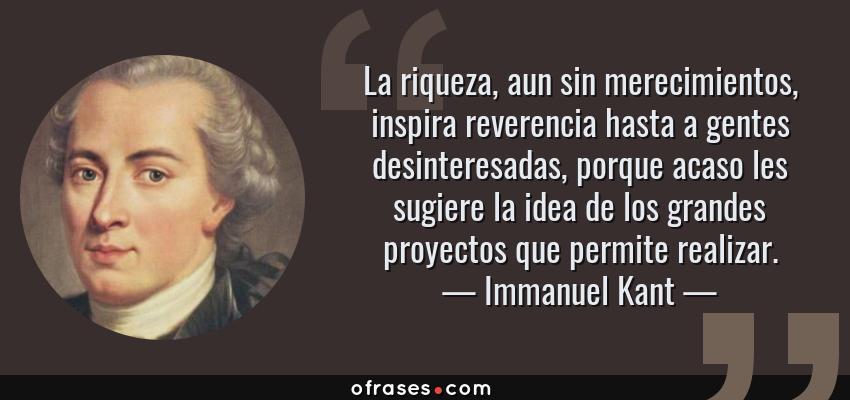 Frases de Immanuel Kant - La riqueza, aun sin merecimientos, inspira reverencia hasta a gentes desinteresadas, porque acaso les sugiere la idea de los grandes proyectos que permite realizar.