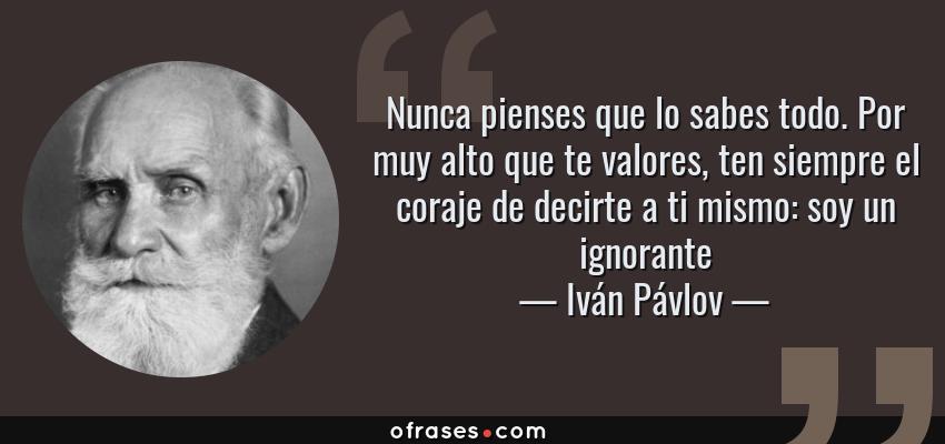 Frases de Iván Pávlov - Nunca pienses que lo sabes todo. Por muy alto que te valores, ten siempre el coraje de decirte a ti mismo: soy un ignorante