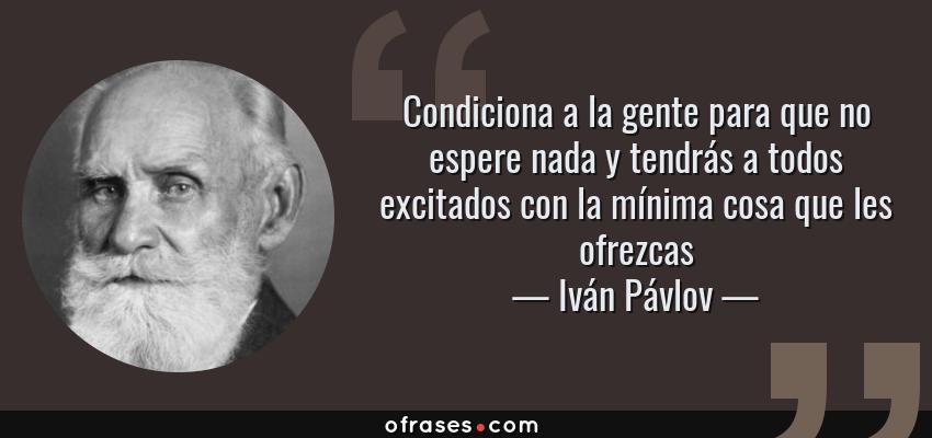 Frases de Iván Pávlov - Condiciona a la gente para que no espere nada y tendrás a todos excitados con la mínima cosa que les ofrezcas