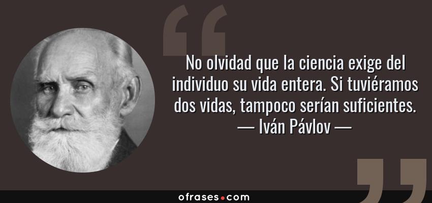 Frases de Iván Pávlov - No olvidad que la ciencia exige del individuo su vida entera. Si tuviéramos dos vidas, tampoco serían suficientes.