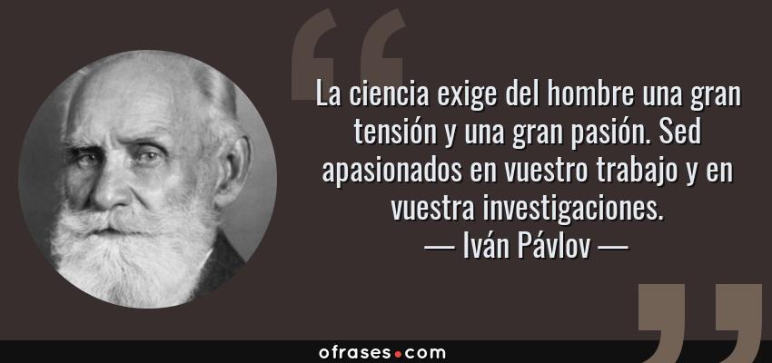 Frases de Iván Pávlov - La ciencia exige del hombre una gran tensión y una gran pasión. Sed apasionados en vuestro trabajo y en vuestra investigaciones.