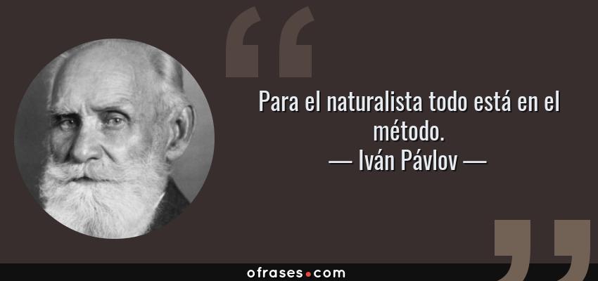 Frases de Iván Pávlov - Para el naturalista todo está en el método.