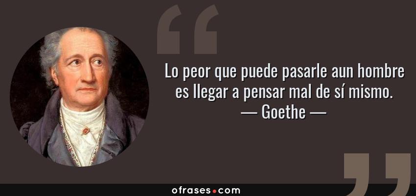 Frases de Goethe - Lo peor que puede pasarle aun hombre es llegar a pensar mal de sí mismo.