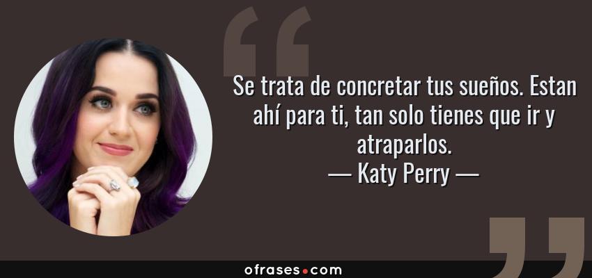 Frases de Katy Perry - Se trata de concretar tus sueños. Estan ahí para ti, tan solo tienes que ir y atraparlos.