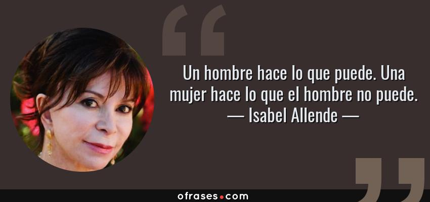 Frases de Isabel Allende - Un hombre hace lo que puede. Una mujer hace lo que el hombre no puede.