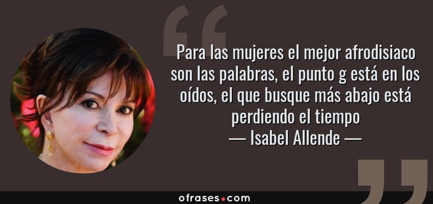 Frases de Isabel Allende - Para las mujeres el mejor afrodisiaco son las palabras, el punto g está en los oídos, el que busque más abajo está perdiendo el tiempo