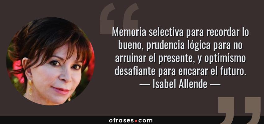 Frases de Isabel Allende - Memoria selectiva para recordar lo bueno, prudencia lógica para no arruinar el presente, y optimismo desafiante para encarar el futuro.