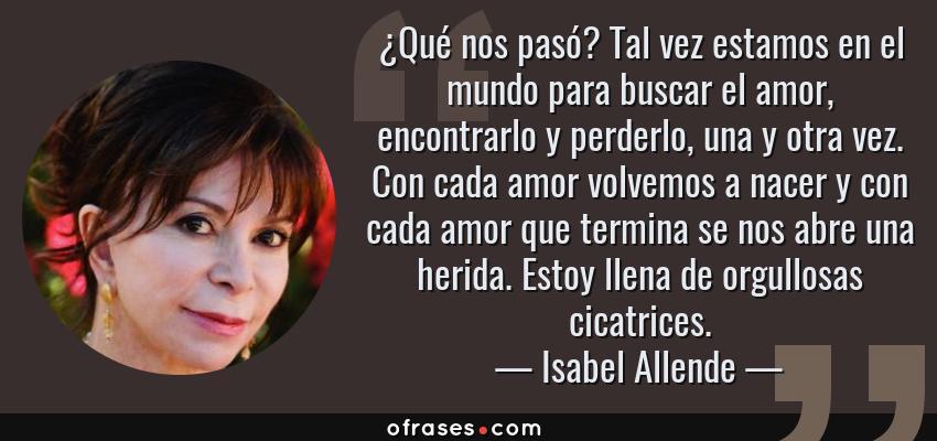Frases de Isabel Allende - ¿Qué nos pasó? Tal vez estamos en el mundo para buscar el amor, encontrarlo y perderlo, una y otra vez. Con cada amor volvemos a nacer y con cada amor que termina se nos abre una herida. Estoy llena de orgullosas cicatrices.