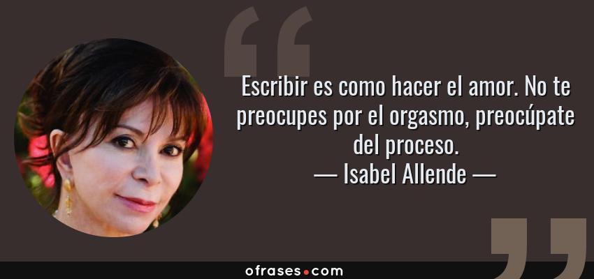 Frases de Isabel Allende - Escribir es como hacer el amor. No te preocupes por el orgasmo, preocúpate del proceso.