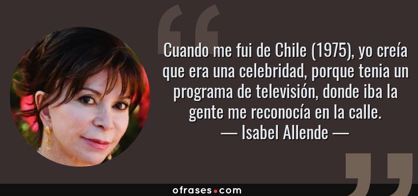 Frases de Isabel Allende - Cuando me fui de Chile (1975), yo creía que era una celebridad, porque tenia un programa de televisión, donde iba la gente me reconocía en la calle.
