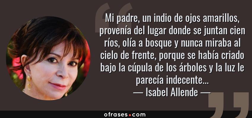 Frases de Isabel Allende - Mi padre, un indio de ojos amarillos, provenía del lugar donde se juntan cien ríos, olía a bosque y nunca miraba al cielo de frente, porque se había criado bajo la cúpula de los árboles y la luz le parecía indecente...