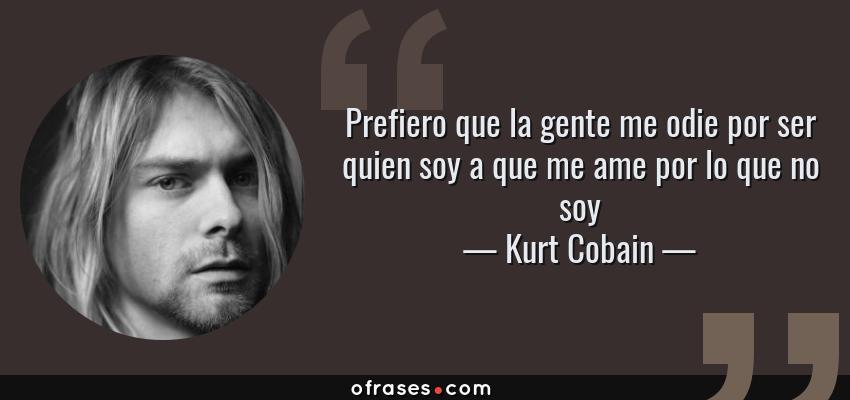 Frases de Kurt Cobain - Prefiero que la gente me odie por ser quien soy a que me ame por lo que no soy