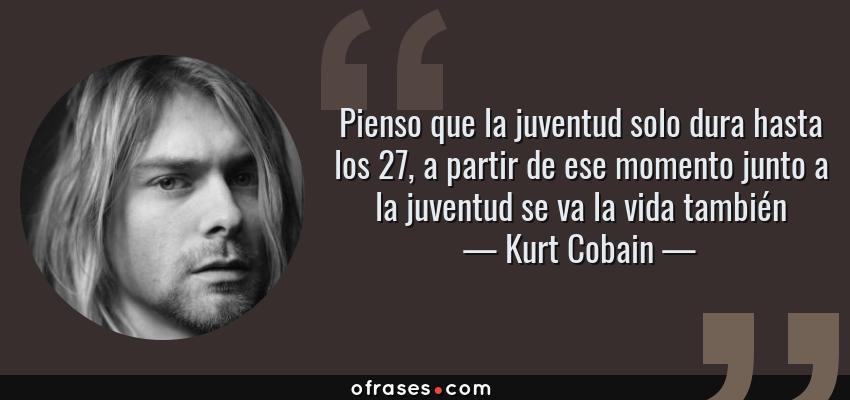 Frases de Kurt Cobain - Pienso que la juventud solo dura hasta los 27, a partir de ese momento junto a la juventud se va la vida también