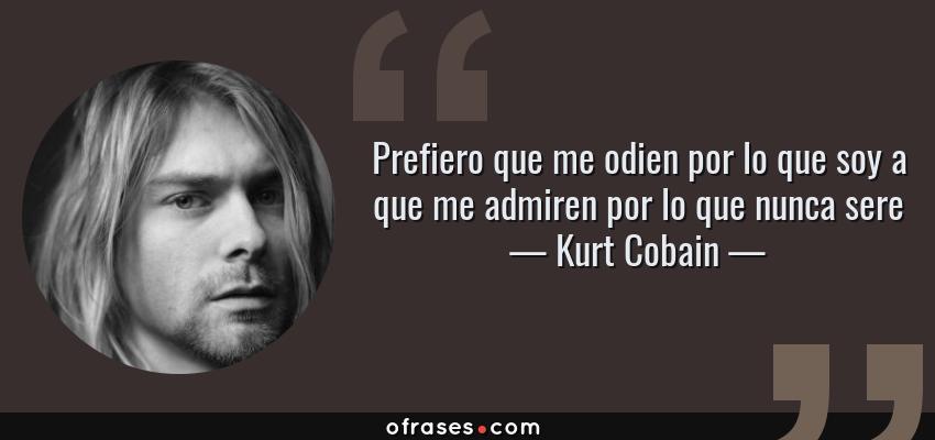 Frases de Kurt Cobain - Prefiero que me odien por lo que soy a que me admiren por lo que nunca sere