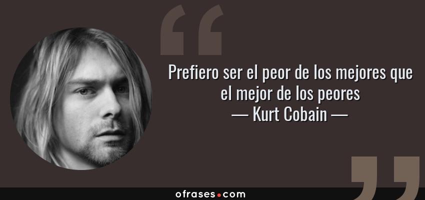 Frases de Kurt Cobain - Prefiero ser el peor de los mejores que el mejor de los peores