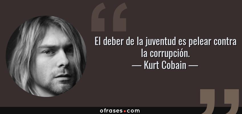 Frases de Kurt Cobain - El deber de la juventud es pelear contra la corrupción.