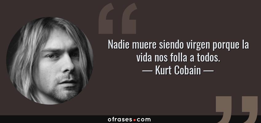 Frases de Kurt Cobain - Nadie muere siendo virgen porque la vida nos folla a todos.