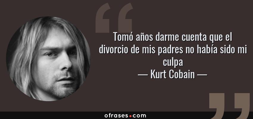 Frases de Kurt Cobain - Tomó años darme cuenta que el divorcio de mis padres no había sido mi culpa